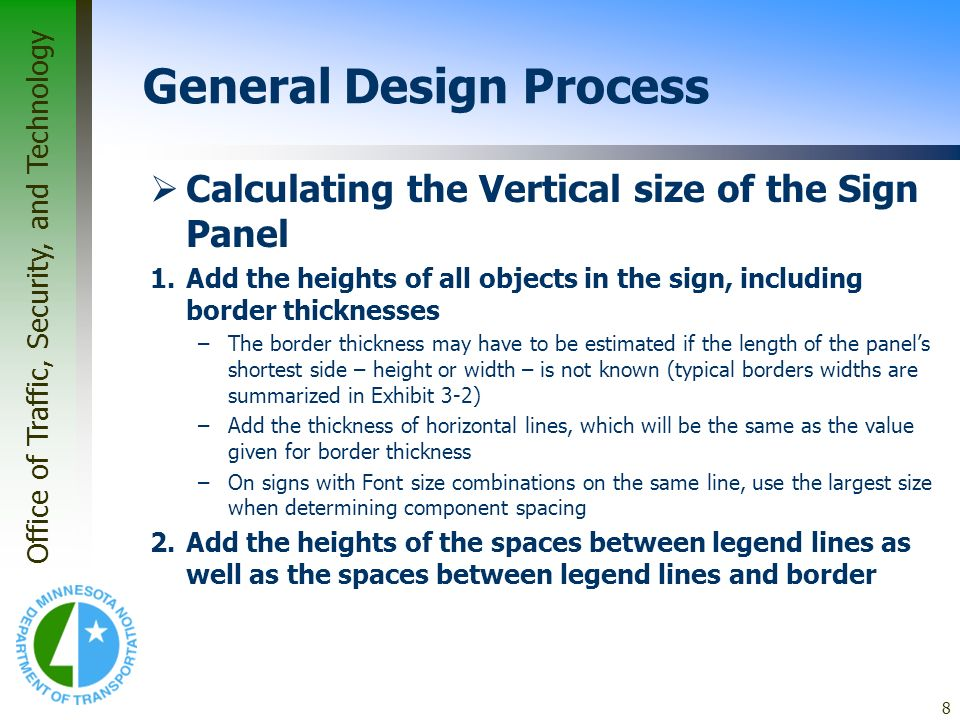 Office of Traffic, Security, and Technology 9 General Design Process 3.Add the two totals from Steps 1 and 2, rounding to the nearest number divisible by 6 (6 increments) –This figure is the panel height –Bear in mind that an adjustment may have to be made in border and horizontal line thickness to achieve the right size 4.Because of the rounding of the panel height in Step 3, spacing likely will need to be adjusted –To do this, find the difference between the rounded panel height and the actual total from Step 3 –Then distribute this difference between the spaces on the panel, ensuring to keep B measurements equivalent, D measurements equivalent, and E measurements equivalent –Exceptions to this rule may be necessary in some cases to account for words containing low-hanging letters, such as g, j, p, q, and y, or in other situations