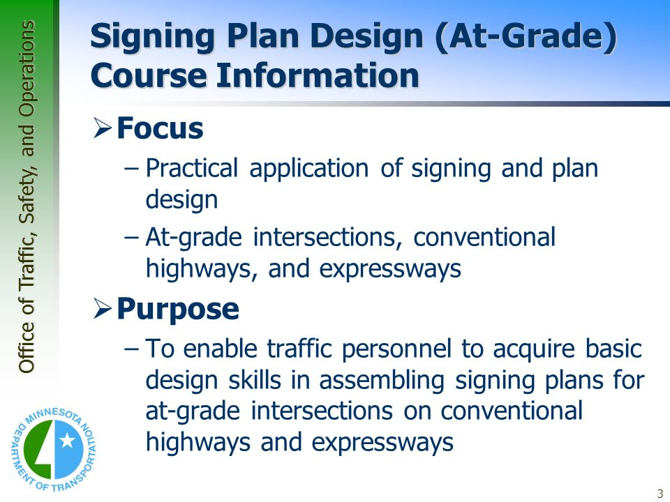 Office of Traffic, Safety, and Operations 3 Signing Plan Design (At-Grade) Course Information Focus –Practical application of signing and plan design