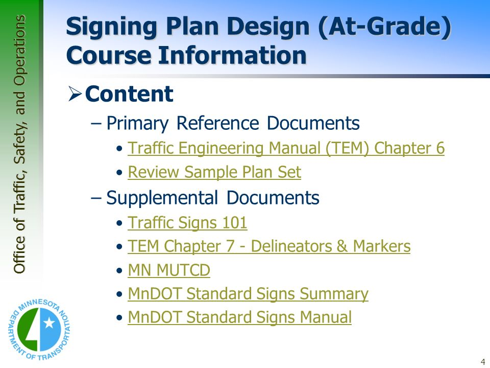 Office of Traffic, Safety, and Operations 4 Signing Plan Design (At-Grade) Course Information Content –Primary Reference Documents Traffic Engineering Manual (TEM) Chapter 6 Review Sample Plan Set –Supplemental Documents Traffic Signs 101 TEM Chapter 7 - Delineators & Markers MN MUTCD MnDOT Standard Signs Summary MnDOT Standard Signs Manual