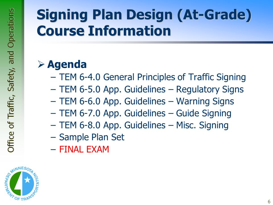 Office of Traffic, Safety, and Operations 6 Signing Plan Design (At-Grade) Course Information Agenda –TEM 6-4.0 General Principles of Traffic Signing –TEM 6-5.0 App.