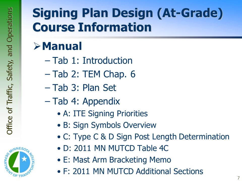 Office of Traffic, Safety, and Operations 7 Signing Plan Design (At-Grade) Course Information Manual –Tab 1: Introduction –Tab 2: TEM Chap. 6 –Tab 3: