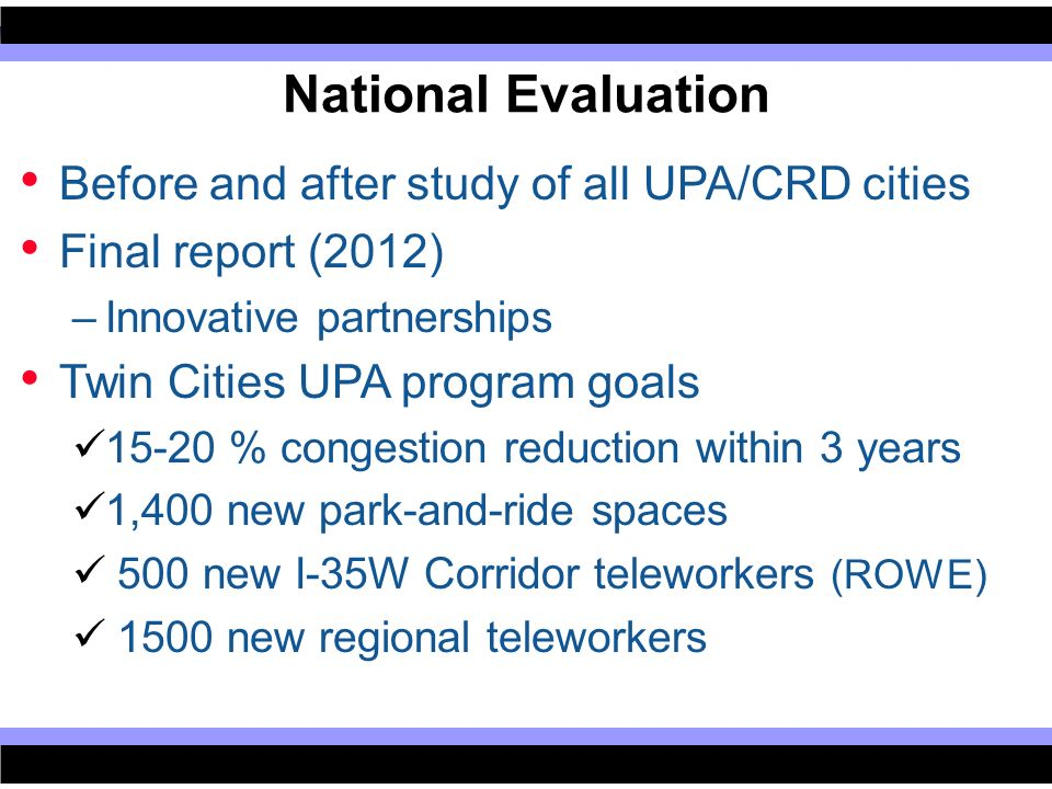 Before and after study of all UPA/CRD cities Final report (2012) –Innovative partnerships Twin Cities UPA program goals 15-20 % congestion reduction within 3 years 1,400 new park-and-ride spaces 500 new I-35W Corridor teleworkers (ROWE) 1500 new regional teleworkers National Evaluation