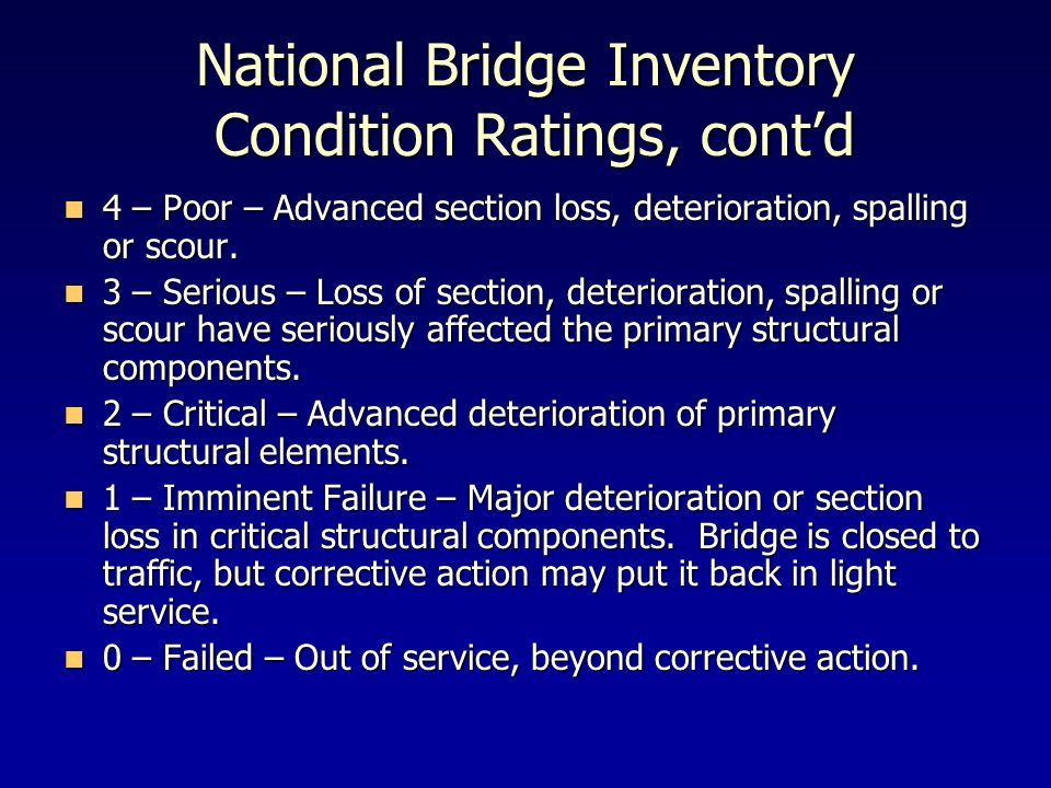 National Bridge Inventory Condition Ratings, contd 4 – Poor – Advanced section loss, deterioration, spalling or scour. 4 – Poor – Advanced section los