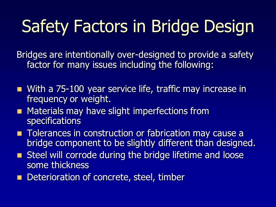 Safety Factors in Bridge Design Bridges are intentionally over-designed to provide a safety factor for many issues including the following: With a 75-
