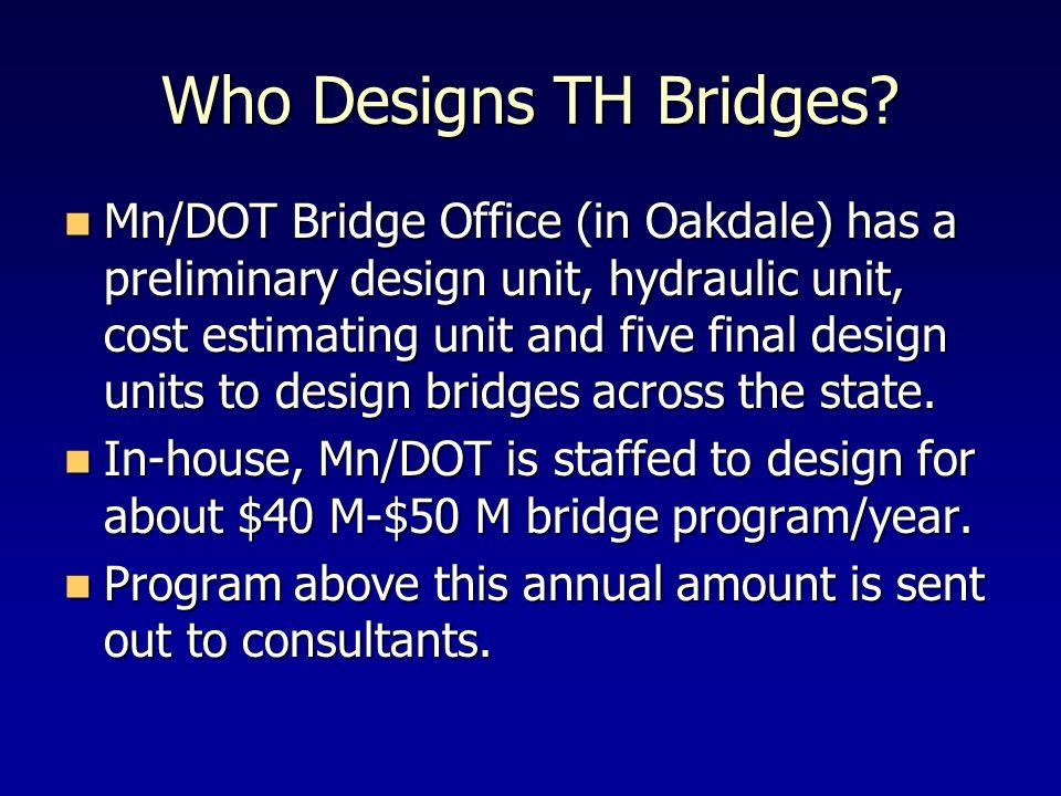 Who Designs TH Bridges? Mn/DOT Bridge Office (in Oakdale) has a preliminary design unit, hydraulic unit, cost estimating unit and five final design un