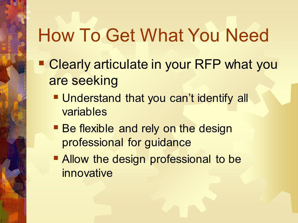 How To Get What You Need Clearly articulate in your RFP what you are seeking Understand that you cant identify all variables Be flexible and rely on the design professional for guidance Allow the design professional to be innovative