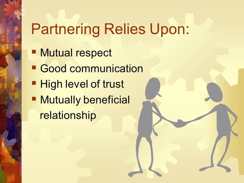 Partnering Relies Upon: Mutual respect Good communication High level of trust Mutually beneficial relationship