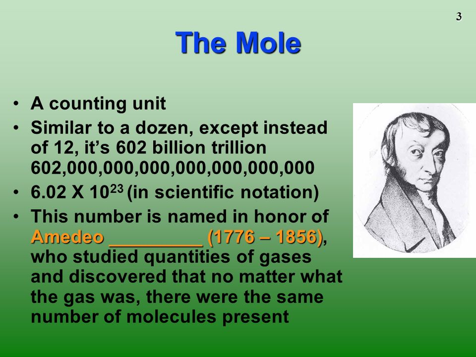 3 The Mole A counting unit Similar to a dozen, except instead of 12, its 602 billion trillion 602,000,000,000,000,000,000,000 6.02 X 10 23 (in scientific notation) Amedeo _________ (1776 – 1856)This number is named in honor of Amedeo _________ (1776 – 1856), who studied quantities of gases and discovered that no matter what the gas was, there were the same number of molecules present