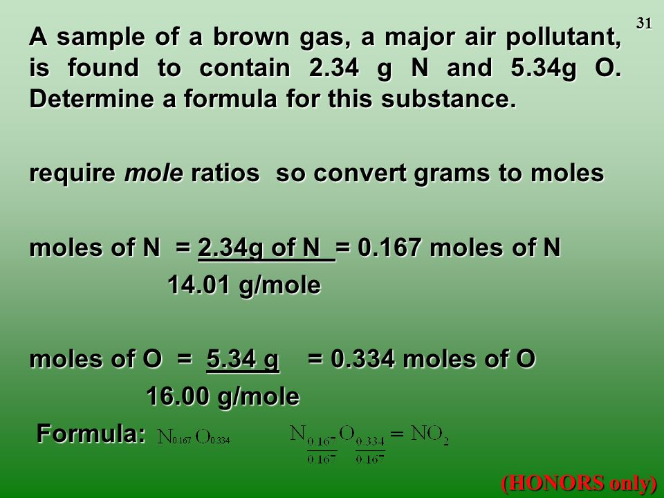 30 To obtain an Empirical Formula (HONORS only) 1.Determine the mass in grams of each element present, if necessary. 2.Calculate the number of moles o