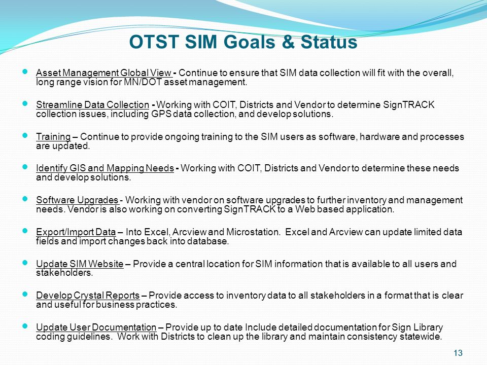 13 OTST SIM Goals & Status Asset Management Global View - Continue to ensure that SIM data collection will fit with the overall, long range vision for MN/DOT asset management.