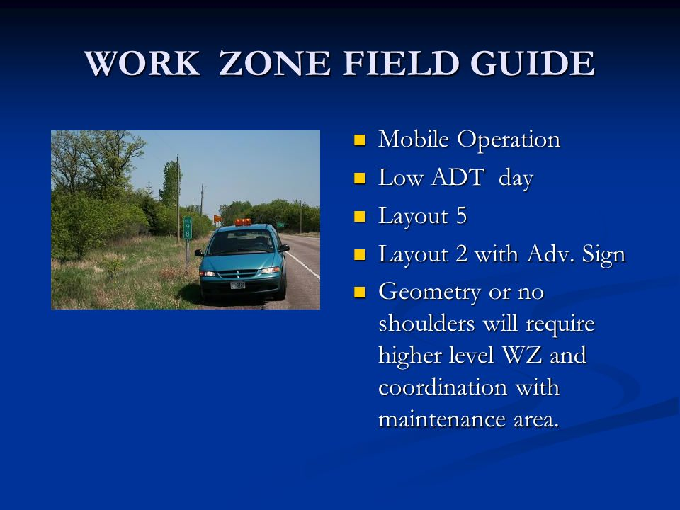 WORK ZONE FIELD GUIDE Mobile Operation Low ADT day Layout 5 Layout 2 with Adv. Sign Geometry or no shoulders will require higher level WZ and coordina