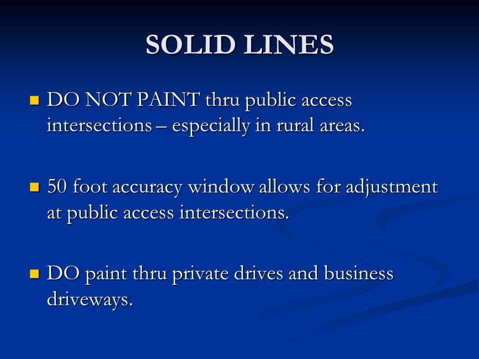 SOLID LINES DO NOT PAINT thru public access intersections – especially in rural areas. DO NOT PAINT thru public access intersections – especially in r