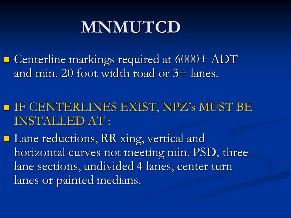 MNMUTCD Centerline markings required at 6000+ ADT and min. 20 foot width road or 3+ lanes. Centerline markings required at 6000+ ADT and min. 20 foot