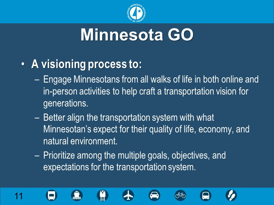 Minnesota GO 11 A visioning process to: A visioning process to: –Engage Minnesotans from all walks of life in both online and in-person activities to help craft a transportation vision for generations.