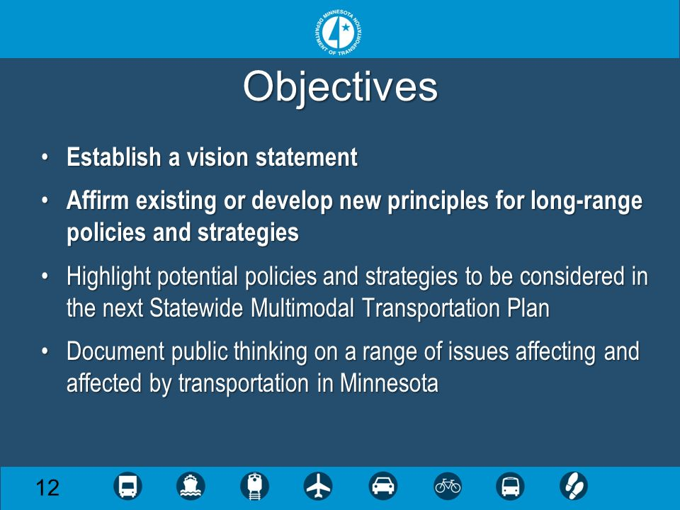 Objectives Establish a vision statement Establish a vision statement Affirm existing or develop new principles for long-range policies and strategies Affirm existing or develop new principles for long-range policies and strategies Highlight potential policies and strategies to be considered in the next Statewide Multimodal Transportation PlanHighlight potential policies and strategies to be considered in the next Statewide Multimodal Transportation Plan Document public thinking on a range of issues affecting and affected by transportation in MinnesotaDocument public thinking on a range of issues affecting and affected by transportation in Minnesota 12