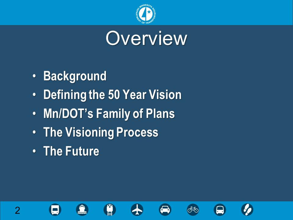 Overview Background Background Defining the 50 Year Vision Defining the 50 Year Vision Mn/DOTs Family of Plans Mn/DOTs Family of Plans The Visioning Process The Visioning Process The Future The Future 2
