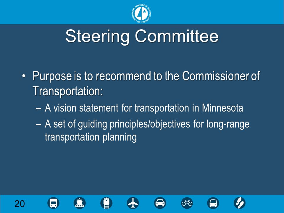 Steering Committee Purpose is to recommend to the Commissioner of Transportation:Purpose is to recommend to the Commissioner of Transportation: –A vision statement for transportation in Minnesota –A set of guiding principles/objectives for long-range transportation planning 20