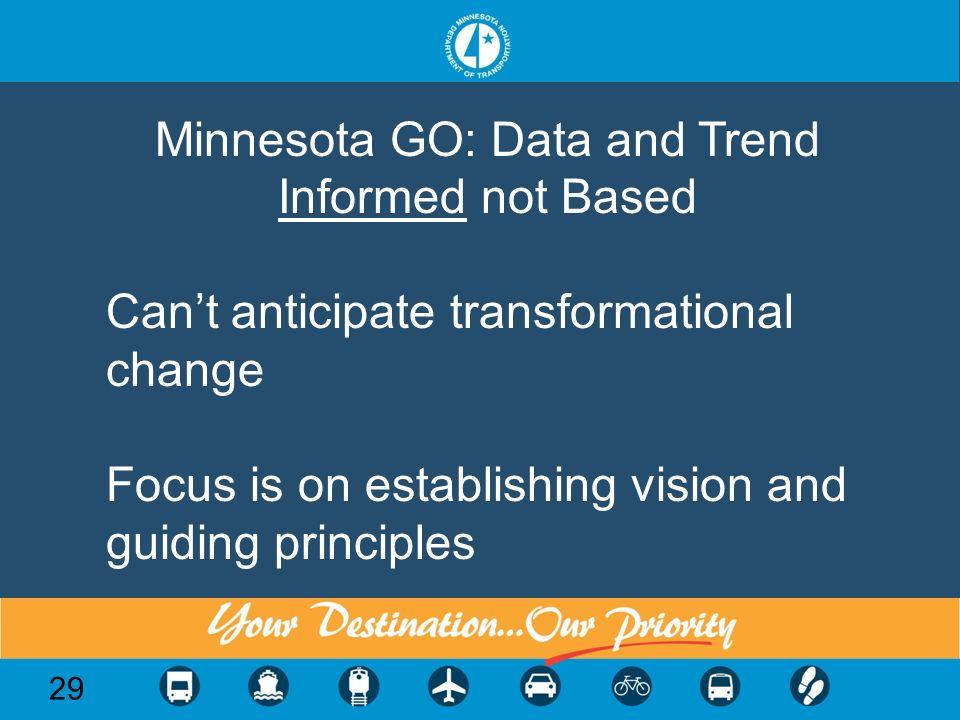 29 Minnesota GO: Data and Trend Informed not Based Cant anticipate transformational change Focus is on establishing vision and guiding principles