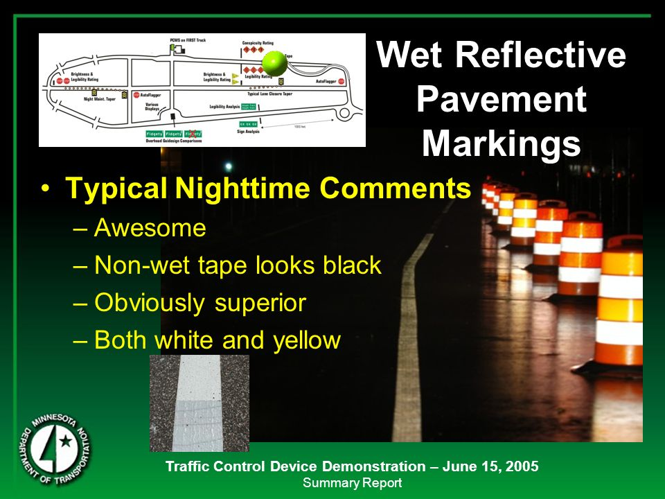 Traffic Control Device Demonstration – June 15, 2005 Summary Report Wet Reflective Pavement Markings Typical Nighttime Comments –Awesome –Non-wet tape