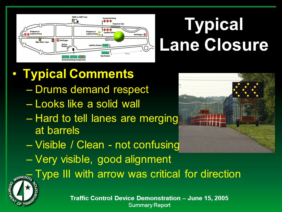 Traffic Control Device Demonstration – June 15, 2005 Summary Report Typical Lane Closure Typical Comments –Drums demand respect –Looks like a solid wa
