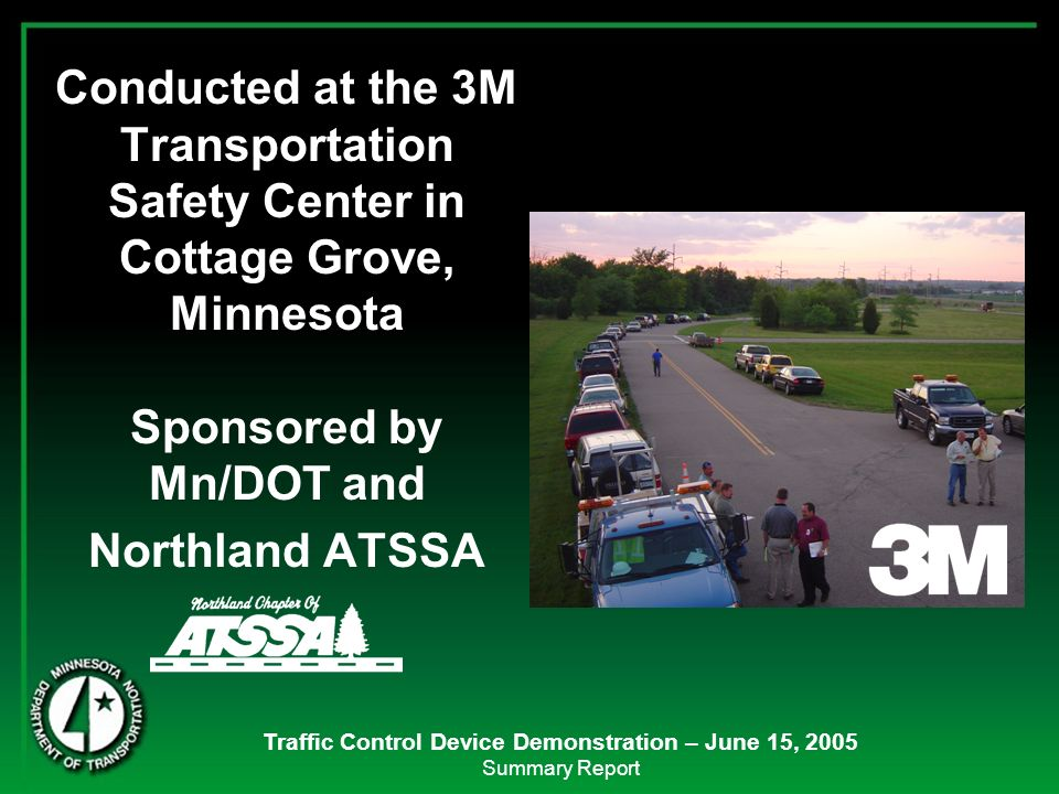 Traffic Control Device Demonstration – June 15, 2005 Summary Report Conducted at the 3M Transportation Safety Center in Cottage Grove, Minnesota Spons