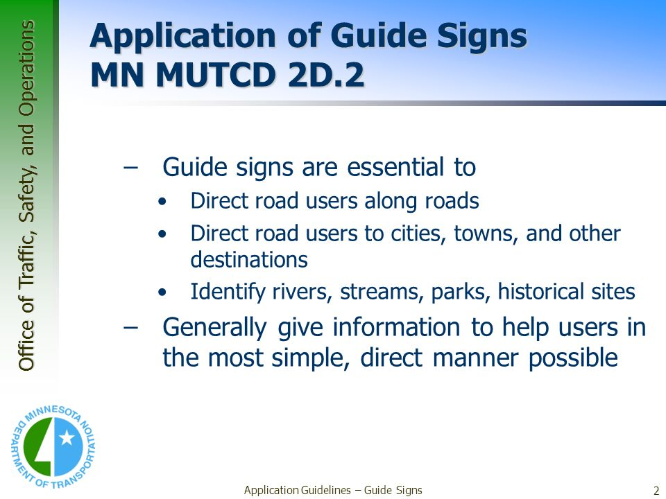 Office of Traffic, Safety, and Operations 2 Application Guidelines – Guide Signs Application of Guide Signs MN MUTCD 2D.2 –Guide signs are essential t