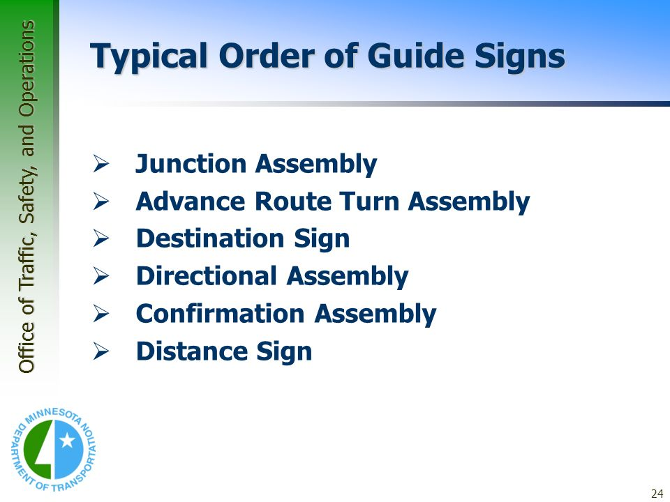 Office of Traffic, Safety, and Operations 24 Application Guidelines – Guide Signs Typical Order of Guide Signs Junction Assembly Advance Route Turn As