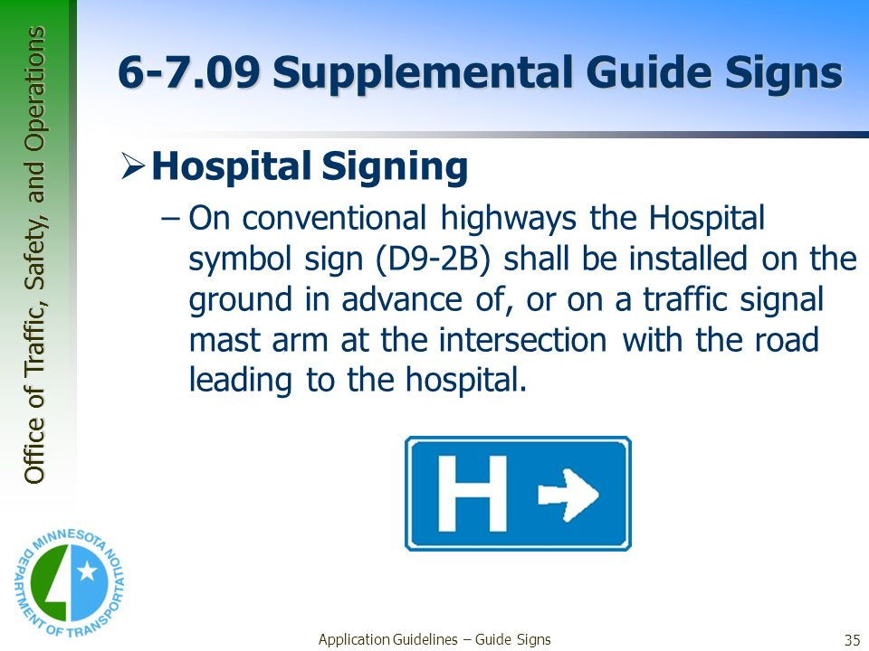Office of Traffic, Safety, and Operations 35 Application Guidelines – Guide Signs 6-7.09 Supplemental Guide Signs Hospital Signing –On conventional hi