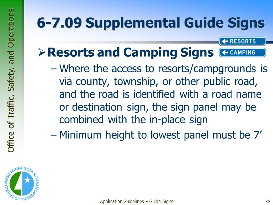 Office of Traffic, Safety, and Operations 38 Application Guidelines – Guide Signs 6-7.09 Supplemental Guide Signs Resorts and Camping Signs –Where the
