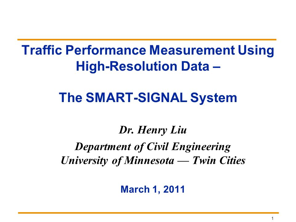 1 Traffic Performance Measurement Using High-Resolution Data – The SMART-SIGNAL System Dr. Henry Liu Department of Civil Engineering University of Min