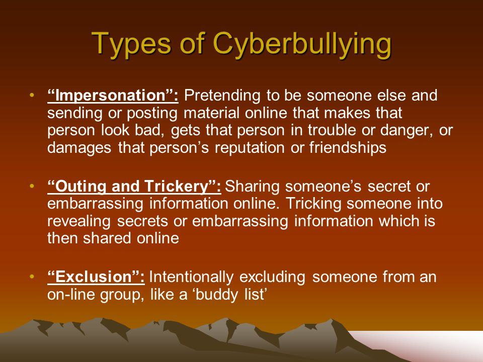 Types of Cyberbullying Impersonation: Pretending to be someone else and sending or posting material online that makes that person look bad, gets that person in trouble or danger, or damages that persons reputation or friendships Outing and Trickery: Sharing someones secret or embarrassing information online.