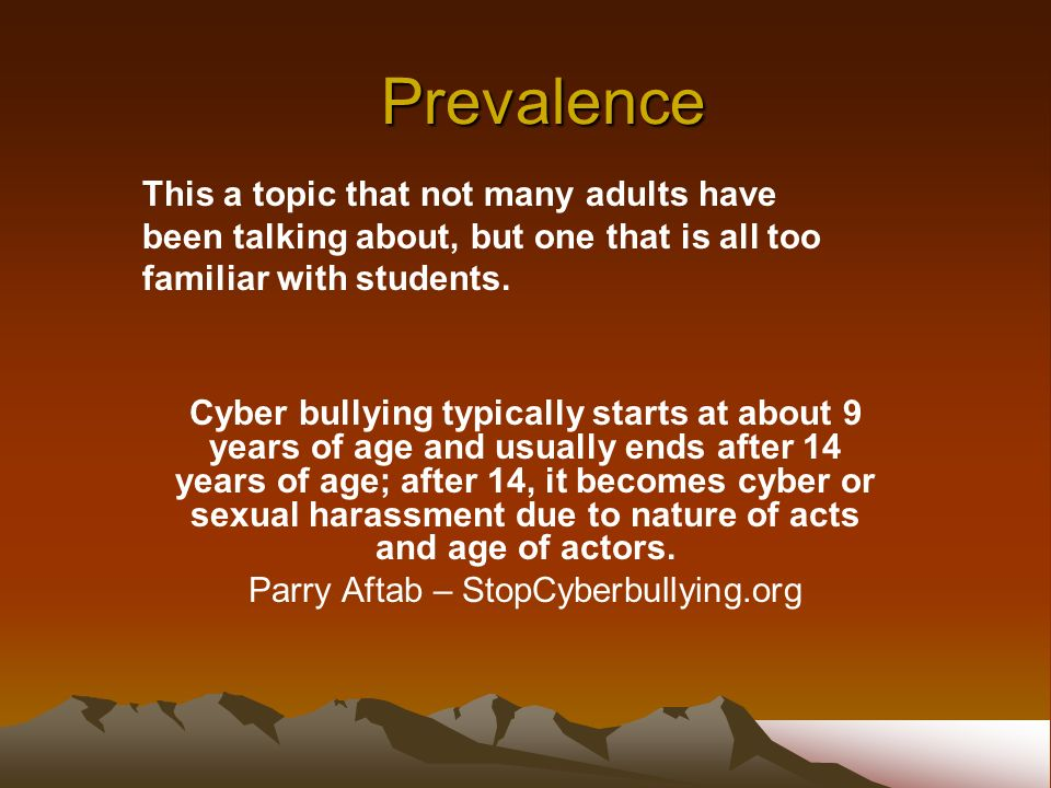 Prevalence Cyber bullying typically starts at about 9 years of age and usually ends after 14 years of age; after 14, it becomes cyber or sexual harassment due to nature of acts and age of actors.