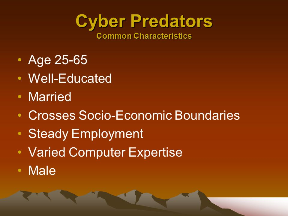 Cyber Predators Common Characteristics Age 25-65 Well-Educated Married Crosses Socio-Economic Boundaries Steady Employment Varied Computer Expertise Male