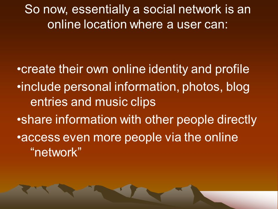 create their own online identity and profile include personal information, photos, blog entries and music clips share information with other people directly access even more people via the online network So now, essentially a social network is an online location where a user can: