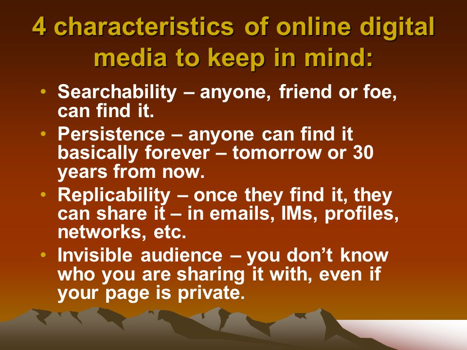 4 characteristics of online digital media to keep in mind: Searchability – anyone, friend or foe, can find it.