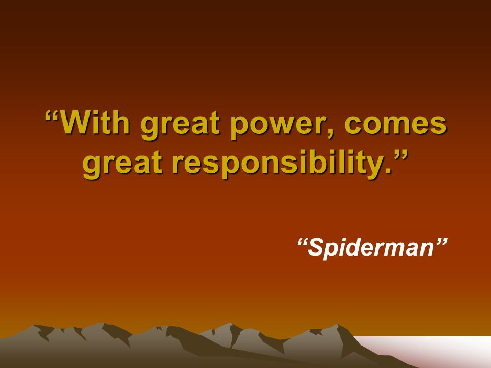 With great power, comes great responsibility. Spiderman
