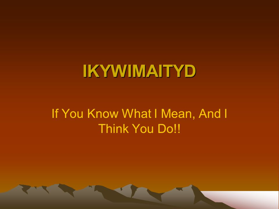 IKYWIMAITYD If You Know What I Mean, And I Think You Do!!