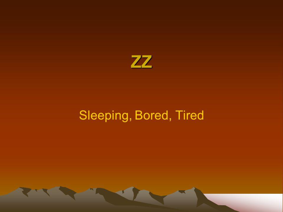 ZZ Sleeping, Bored, Tired