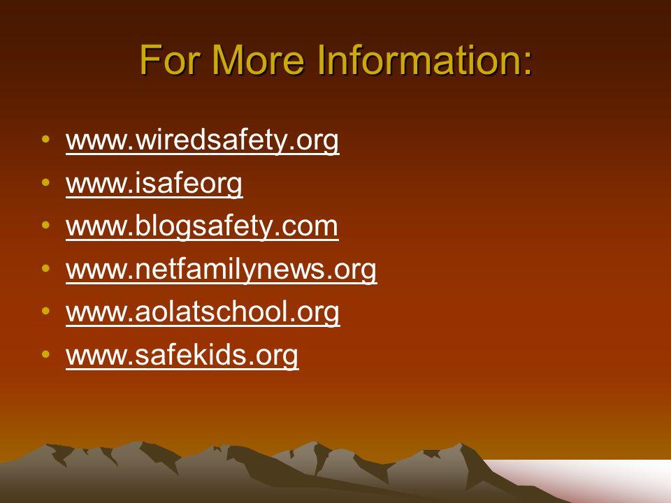 For More Information: www.wiredsafety.org www.isafeorg www.blogsafety.com www.netfamilynews.org www.aolatschool.org www.safekids.org