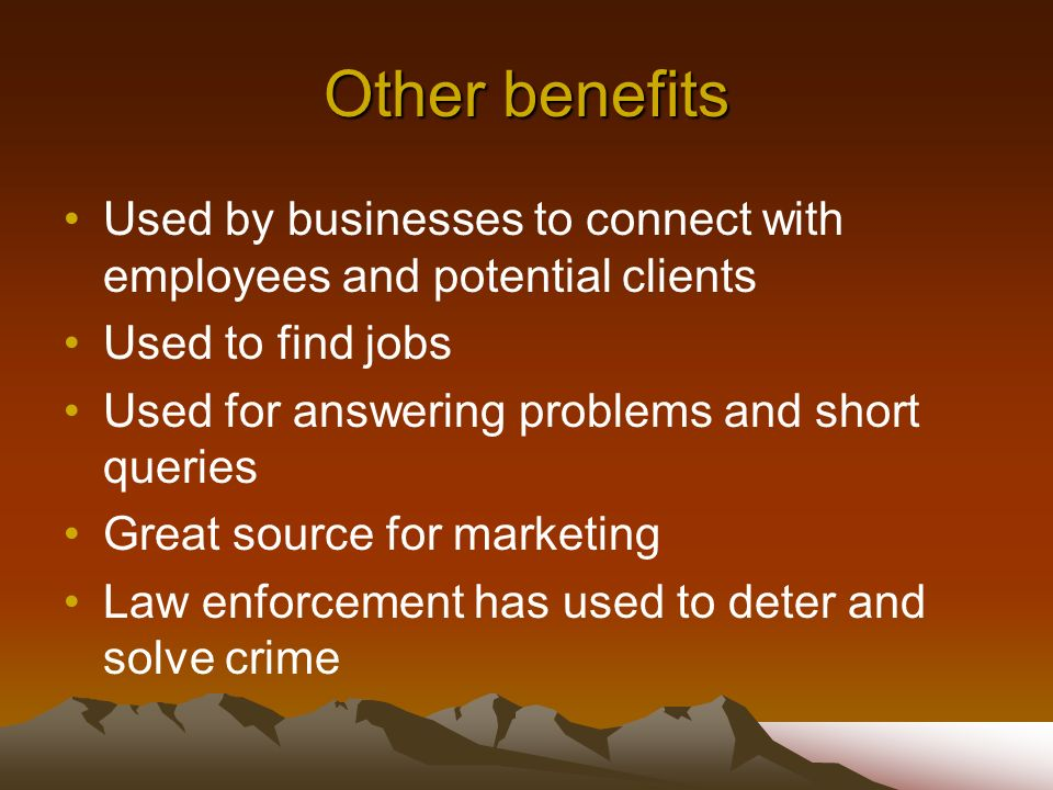 Other benefits Used by businesses to connect with employees and potential clients Used to find jobs Used for answering problems and short queries Grea