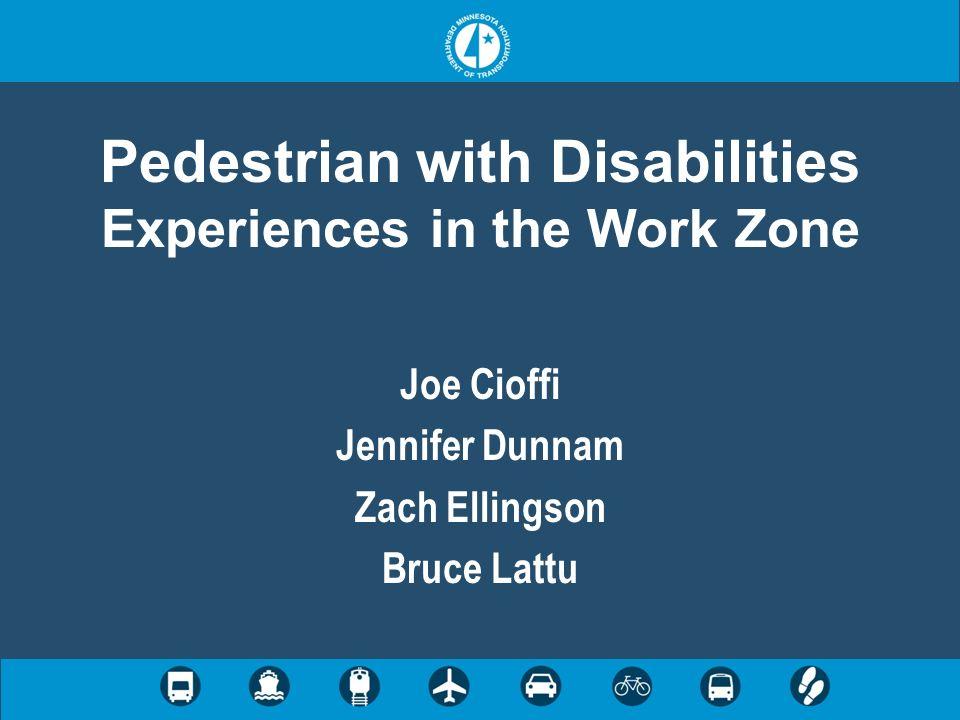 Pedestrian with Disabilities Experiences in the Work Zone Joe Cioffi Jennifer Dunnam Zach Ellingson Bruce Lattu