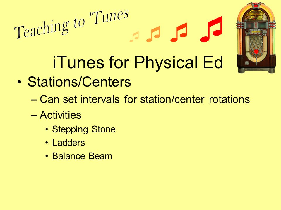 iTunes for Physical Ed Stations/Centers –Can set intervals for station/center rotations –Activities Stepping Stone Ladders Balance Beam