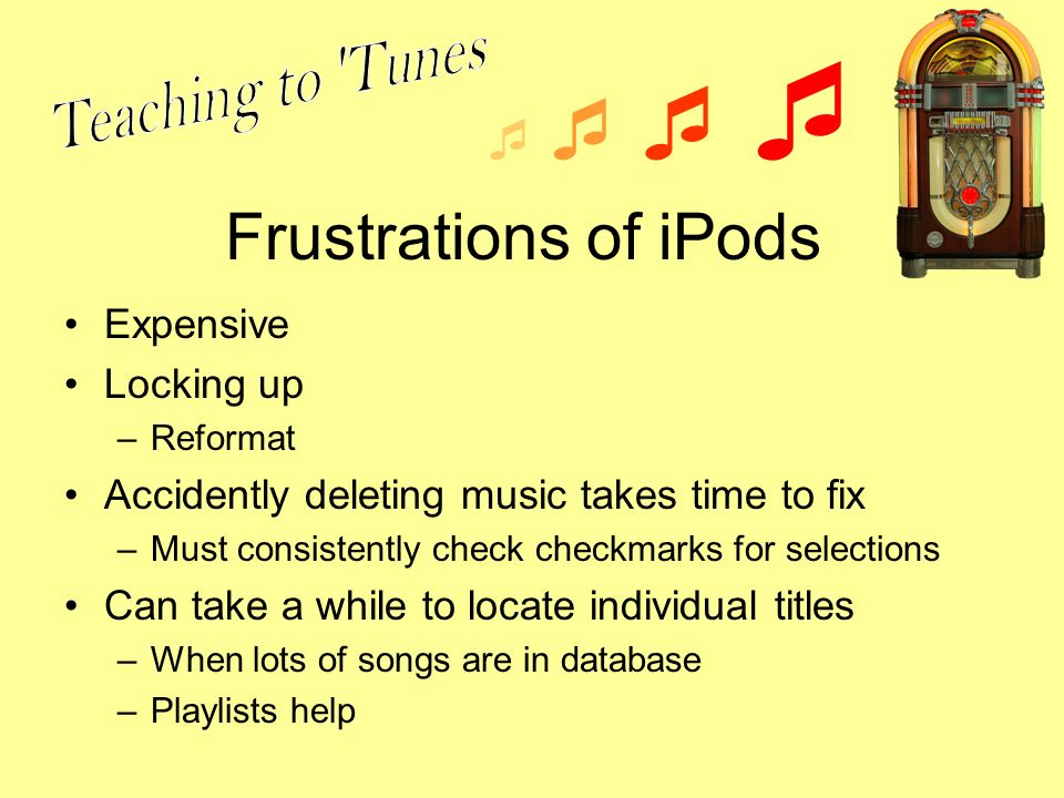Frustrations of iPods Expensive Locking up –Reformat Accidently deleting music takes time to fix –Must consistently check checkmarks for selections Ca