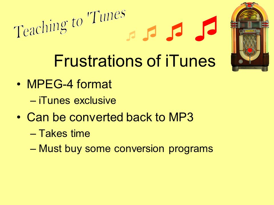 Frustrations of iTunes MPEG-4 format –iTunes exclusive Can be converted back to MP3 –Takes time –Must buy some conversion programs