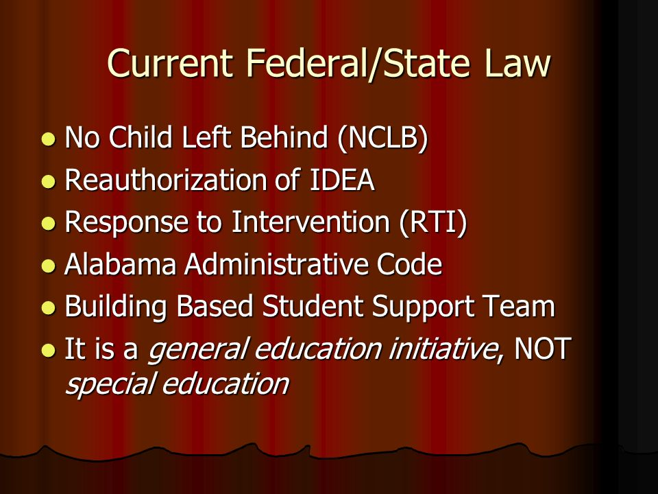 Current Federal/State Law No Child Left Behind (NCLB) No Child Left Behind (NCLB) Reauthorization of IDEA Reauthorization of IDEA Response to Intervention (RTI) Response to Intervention (RTI) Alabama Administrative Code Alabama Administrative Code Building Based Student Support Team Building Based Student Support Team It is a general education initiative, NOT special education It is a general education initiative, NOT special education