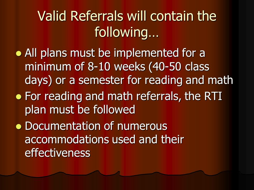 Valid Referrals will contain the following… All plans must be implemented for a minimum of 8-10 weeks (40-50 class days) or a semester for reading and math All plans must be implemented for a minimum of 8-10 weeks (40-50 class days) or a semester for reading and math For reading and math referrals, the RTI plan must be followed For reading and math referrals, the RTI plan must be followed Documentation of numerous accommodations used and their effectiveness Documentation of numerous accommodations used and their effectiveness
