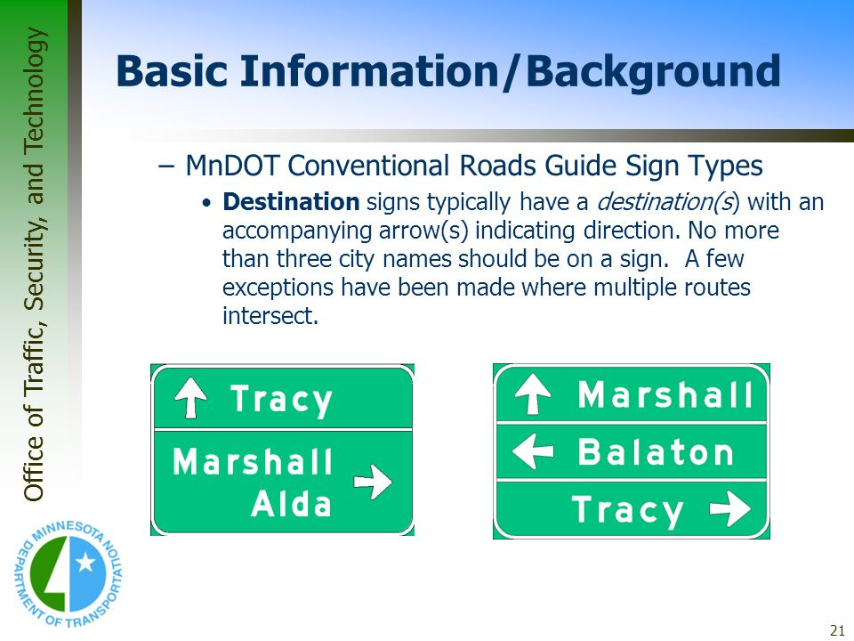 Office of Traffic, Security, and Technology 21 Basic Information/Background –MnDOT Conventional Roads Guide Sign Types Destination signs typically hav