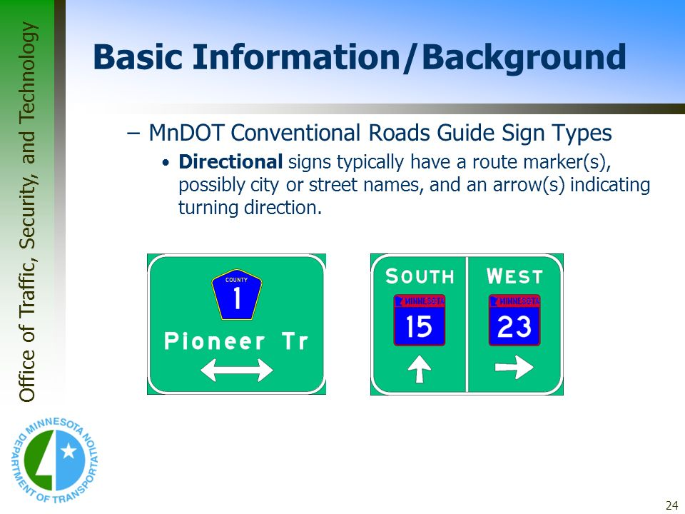 Office of Traffic, Security, and Technology 24 Basic Information/Background –MnDOT Conventional Roads Guide Sign Types Directional signs typically hav