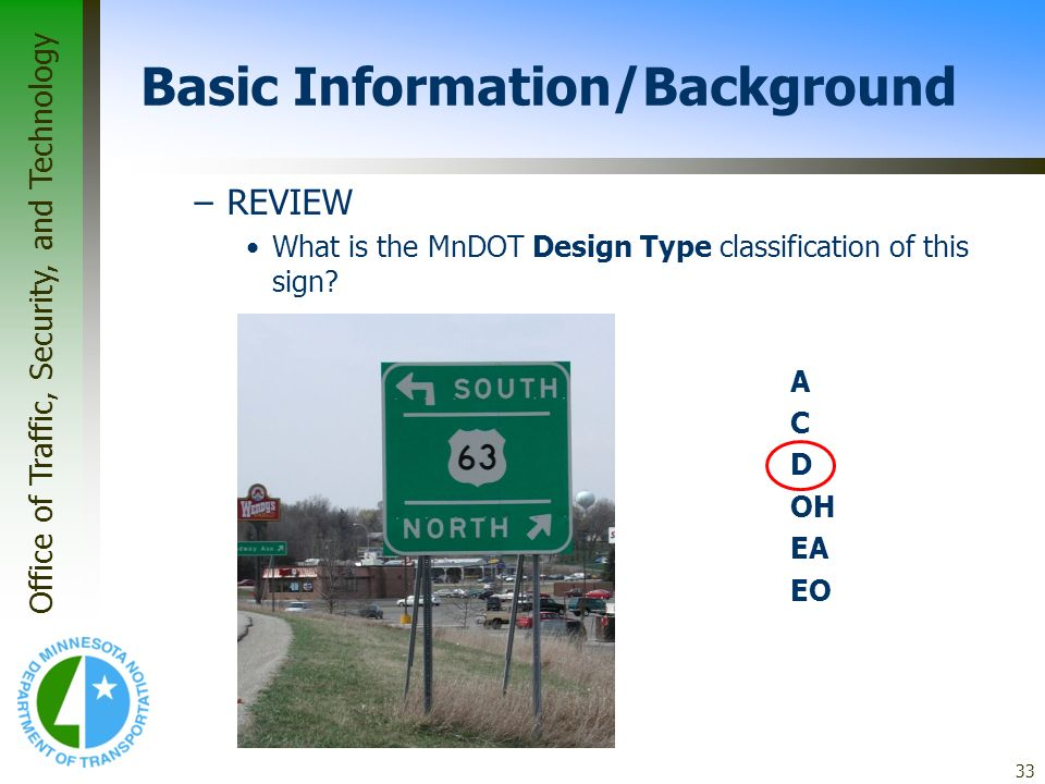 Office of Traffic, Security, and Technology 33 Basic Information/Background –REVIEW What is the MnDOT Design Type classification of this sign? A C D O