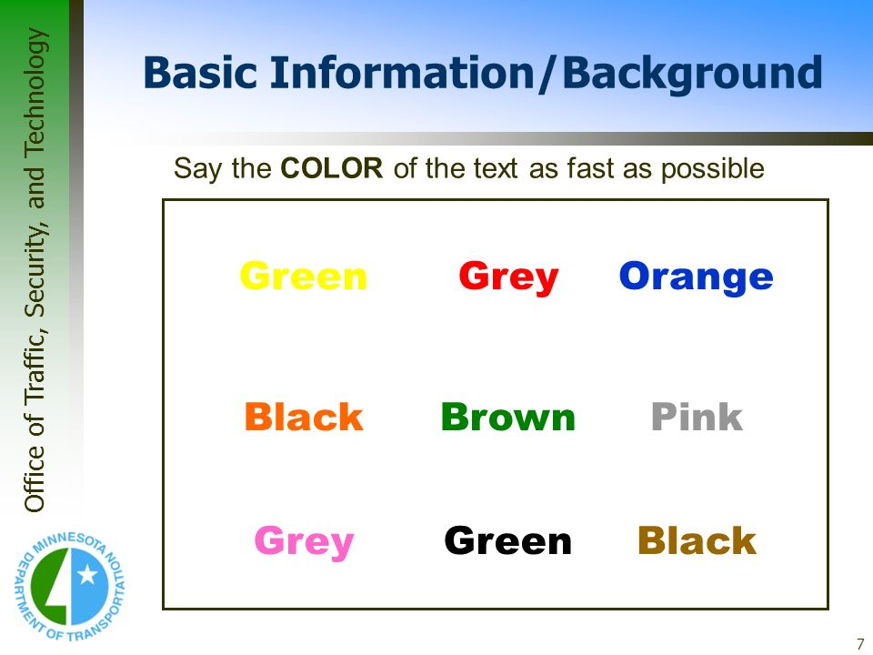 Office of Traffic, Security, and Technology 7 Basic Information/Background GreenGreyOrange BlackBrownPink BlackGreenGrey Say the COLOR of the text as